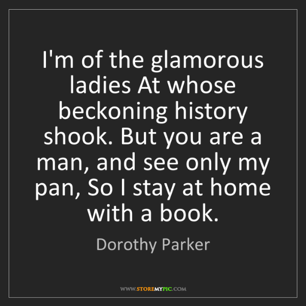 Dorothy Parker: I'm of the glamorous ladies At whose beckoning history...
