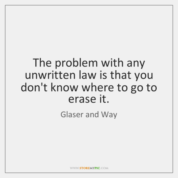 The problem with any unwritten law is that you don't know where ...