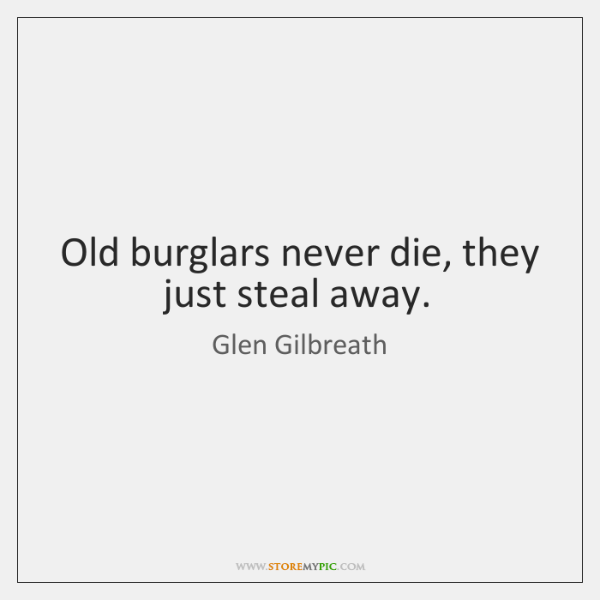 Old burglars never die, they just steal away.