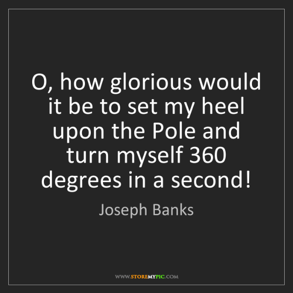 Joseph Banks: O, how glorious would it be to set my heel upon the Pole...