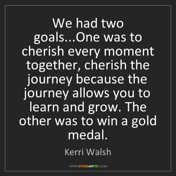 Kerri Walsh: We had two goals...One was to cherish every moment together,...
