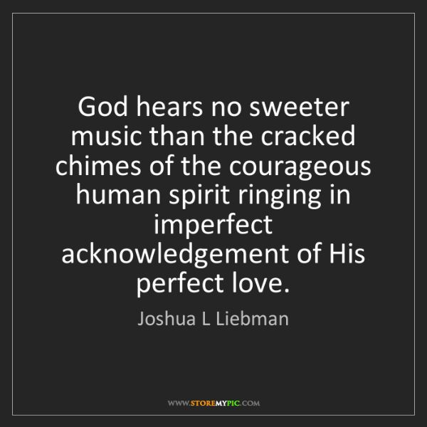 Joshua L Liebman: God hears no sweeter music than the cracked chimes of...