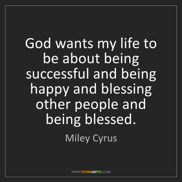 Miley Cyrus: God wants my life to be about being successful and being...