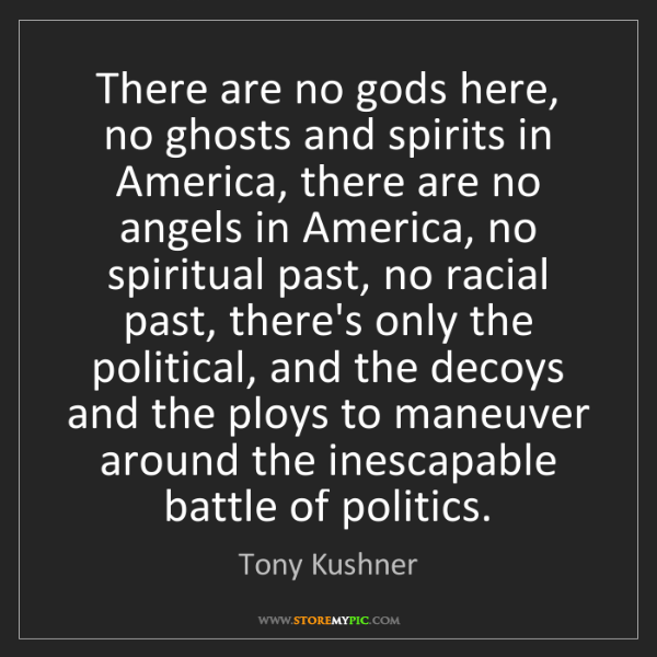 Tony Kushner: There are no gods here, no ghosts and spirits in America,...