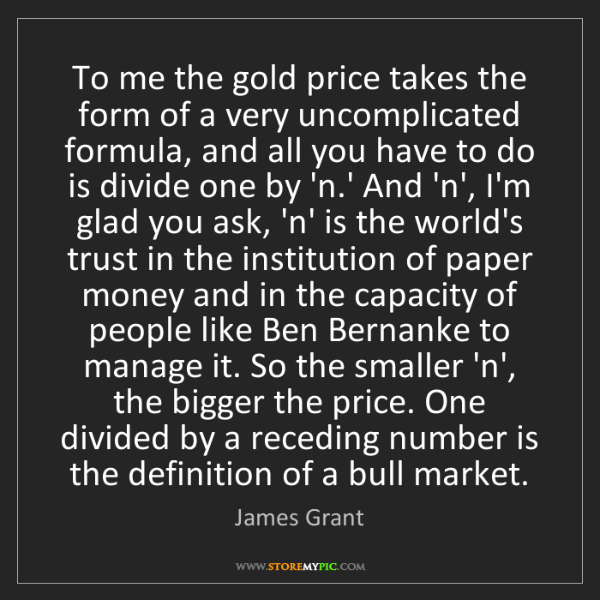 James Grant: To me the gold price takes the form of a very uncomplicated...