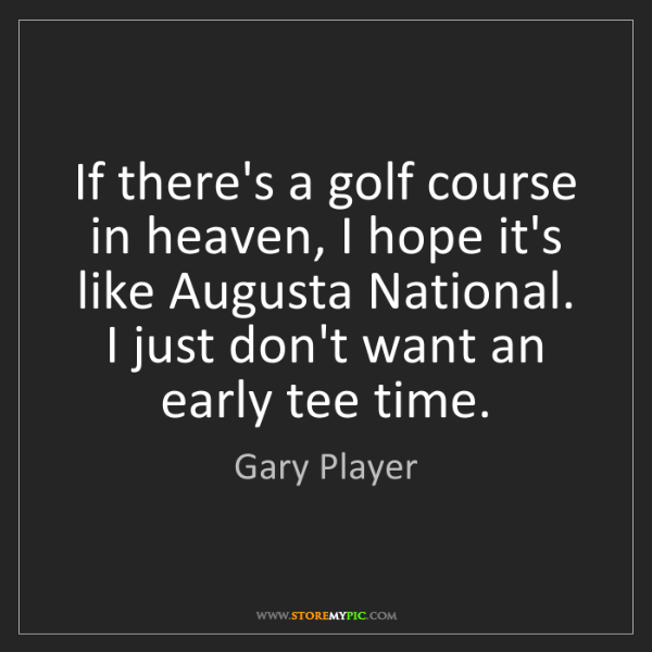 Gary Player: If there's a golf course in heaven, I hope it's like...