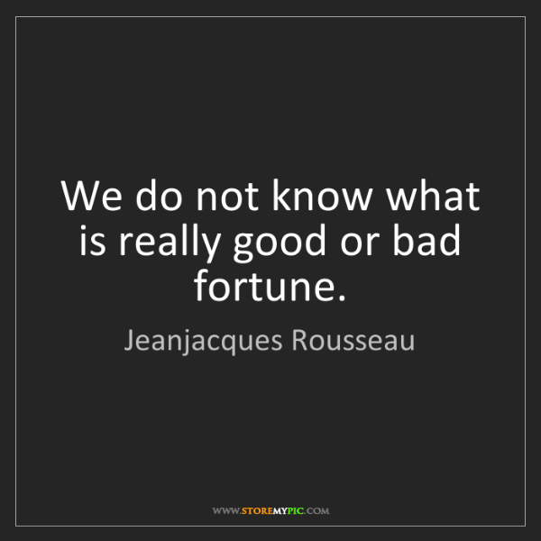 Jeanjacques Rousseau: We do not know what is really good or bad fortune.