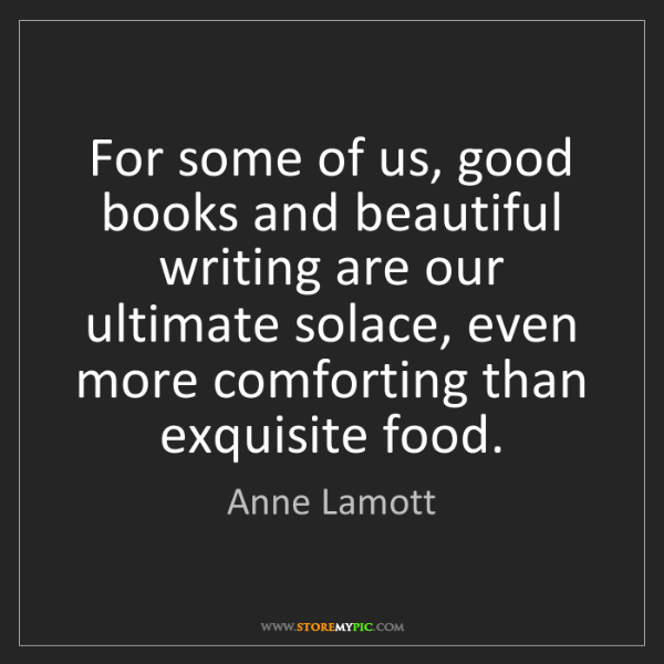Anne Lamott: For some of us, good books and beautiful writing are...