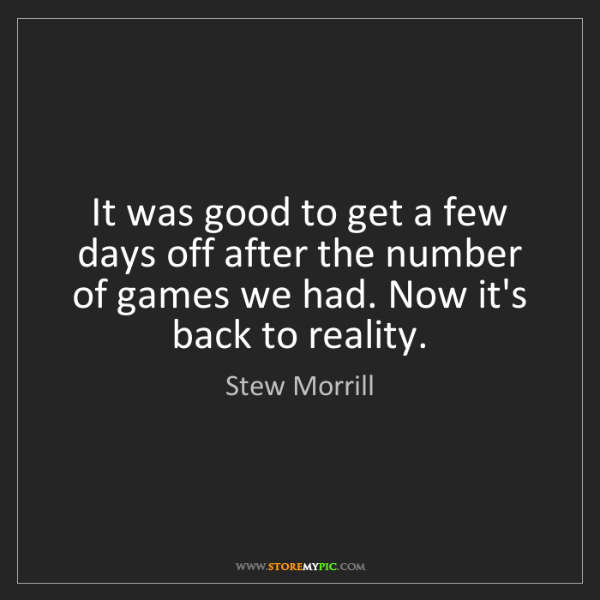Stew Morrill: It was good to get a few days off after the number of...