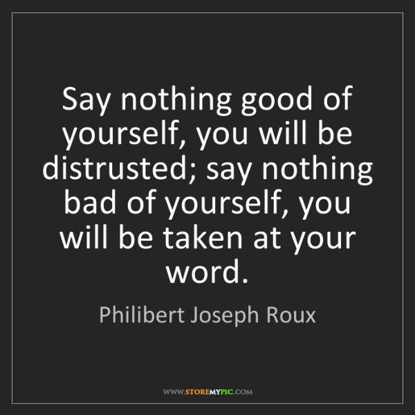 Philibert Joseph Roux: Say nothing good of yourself, you will be distrusted;...