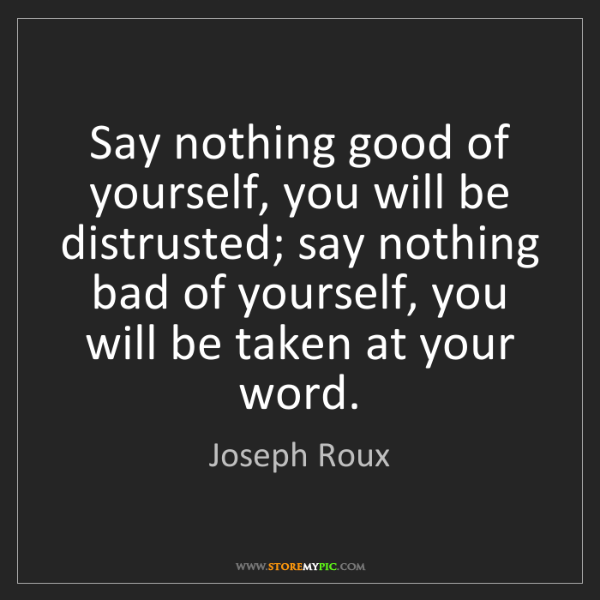 Joseph Roux: Say nothing good of yourself, you will be distrusted;...