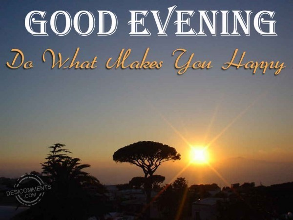Good evening do what makes you happy