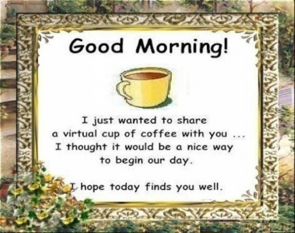 Good morning i just wanted to share a virtual cup of coffee with you i thought it would be a nice wa