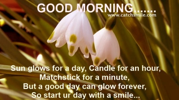 Good morning sun glows for a day candle for an hour matchstick for a minute but a good day can glow