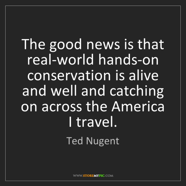 Ted Nugent: The good news is that real-world hands-on conservation...