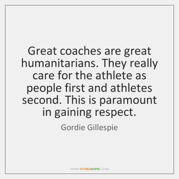 Great coaches are great humanitarians. They really care for the athlete as ...