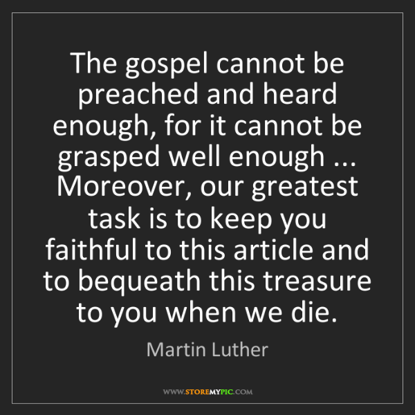 Martin Luther: The gospel cannot be preached and heard enough, for it...