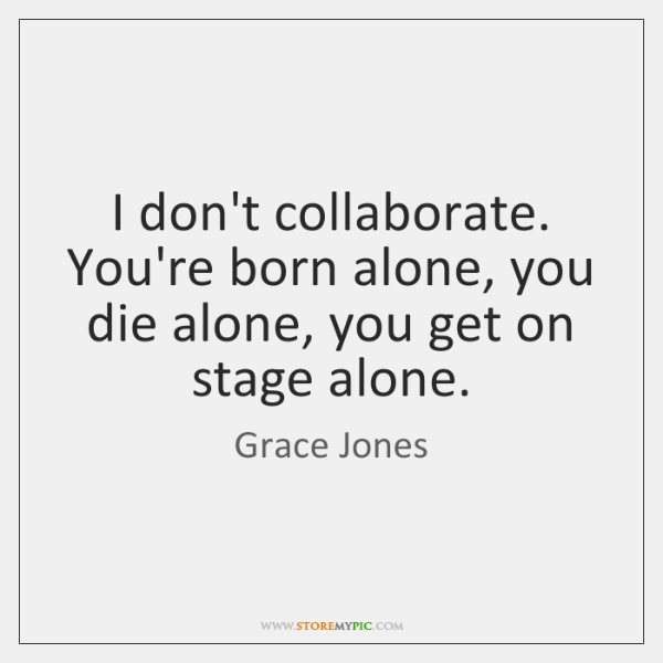 I don't collaborate. You're born alone, you die alone, you get on ...