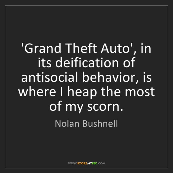 Nolan Bushnell: 'Grand Theft Auto', in its deification of antisocial...