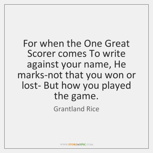 For when the One Great Scorer comes To write against your name, ...