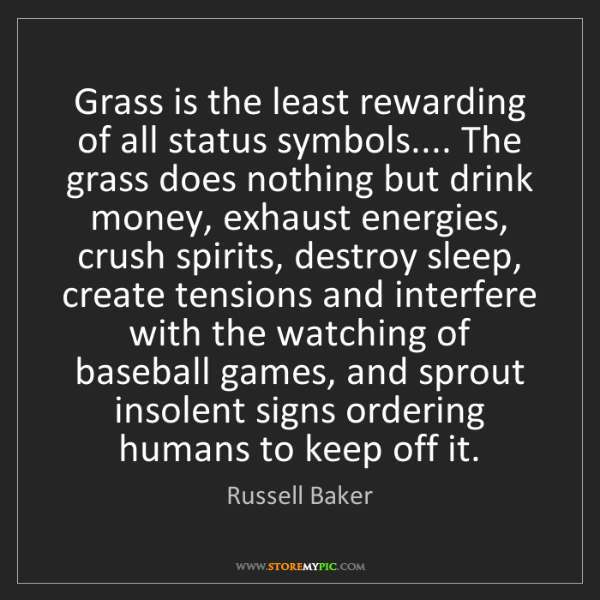 Russell Baker: Grass is the least rewarding of all status symbols.......