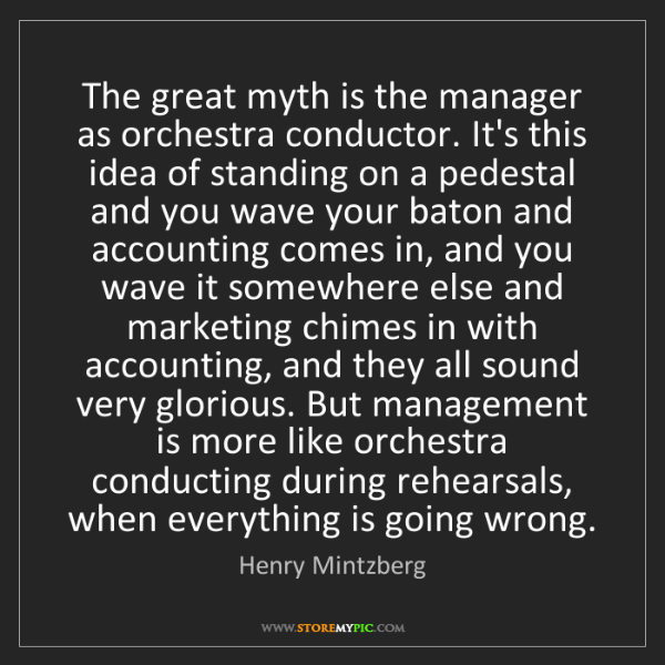 Henry Mintzberg: The great myth is the manager as orchestra conductor....