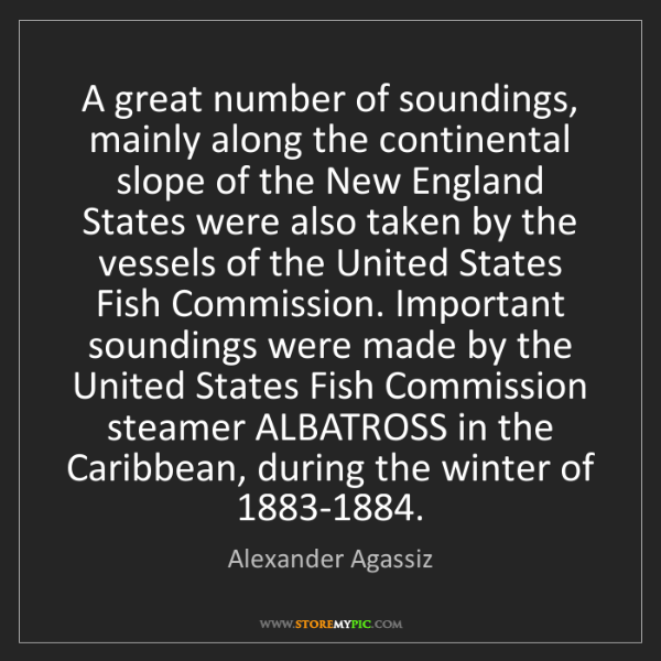 Alexander Agassiz: A great number of soundings, mainly along the continental...