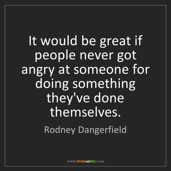 Rodney Dangerfield: It would be great if people never got angry at someone...