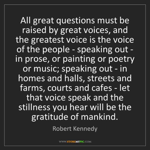 Robert Kennedy: All great questions must be raised by great voices, and...