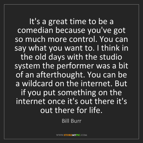 Bill Burr: It's a great time to be a comedian because you've got...