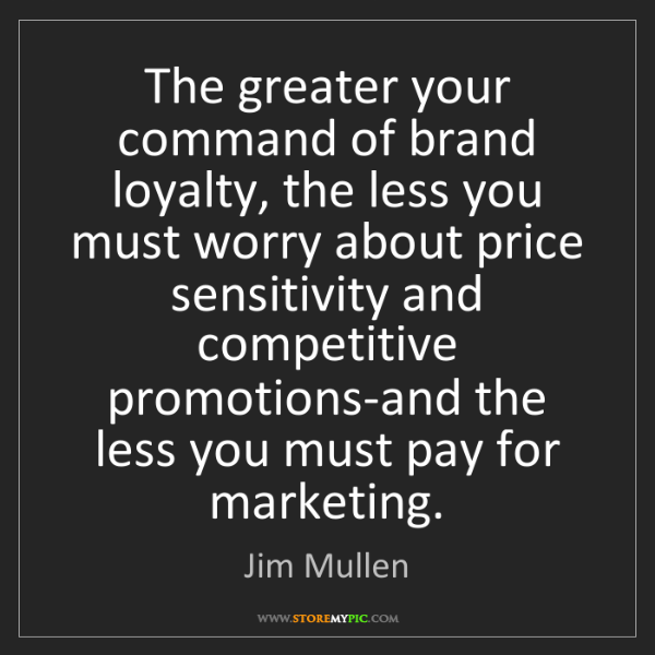 Jim Mullen: The greater your command of brand loyalty, the less you...