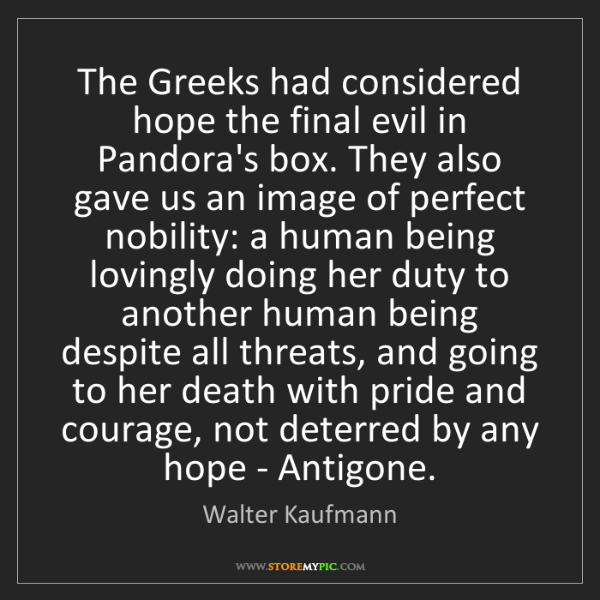 Walter Kaufmann: The Greeks had considered hope the final evil in Pandora's...