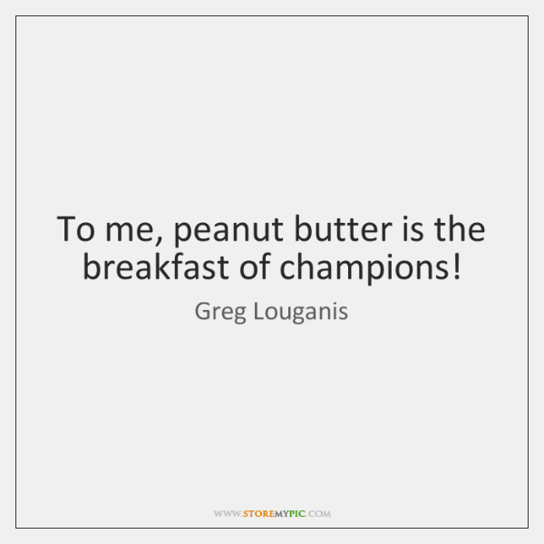To me, peanut butter is the breakfast of champions!