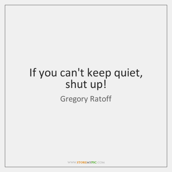 If you can't keep quiet, shut up!