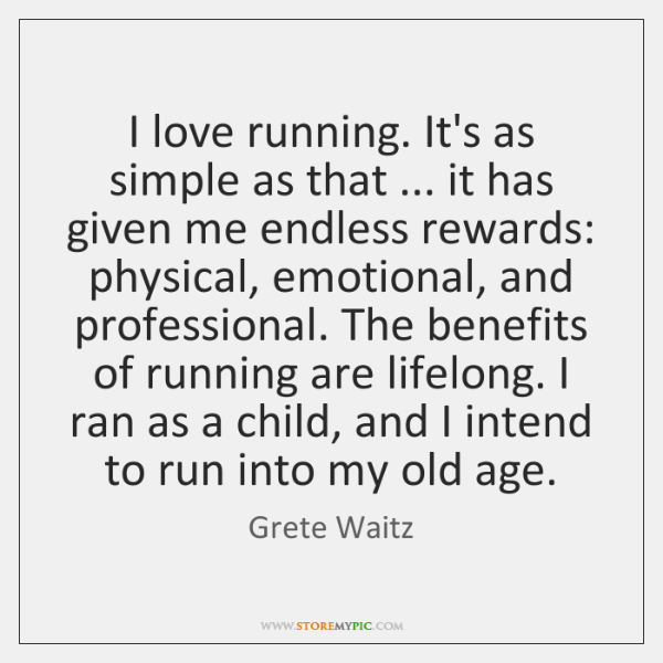 I love running. It's as simple as that ... it has given me ...