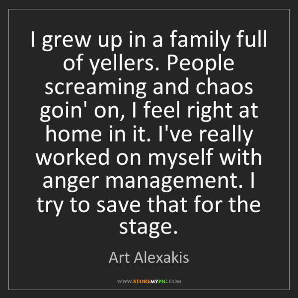 Art Alexakis: I grew up in a family full of yellers. People screaming...