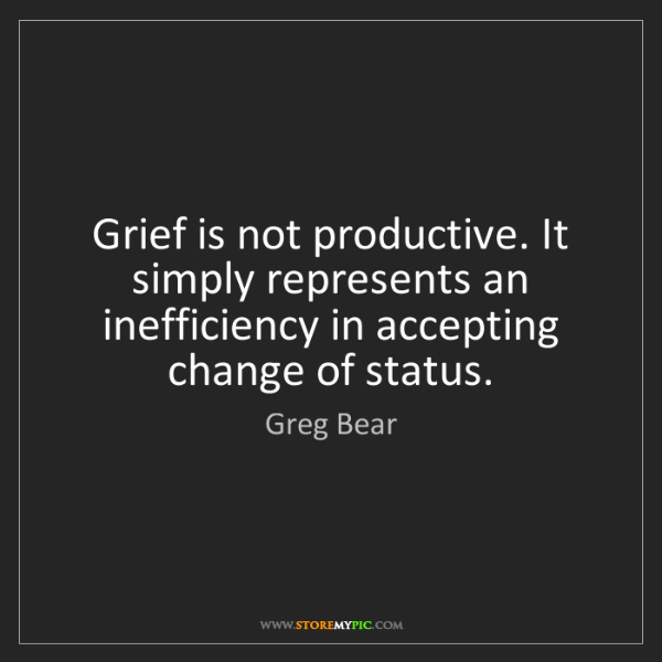 Greg Bear: Grief is not productive. It simply represents an inefficiency...