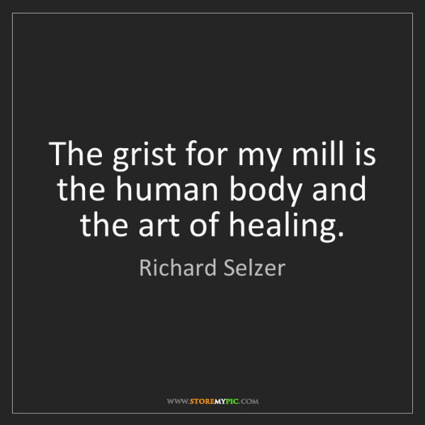 Richard Selzer: The grist for my mill is the human body and the art of...
