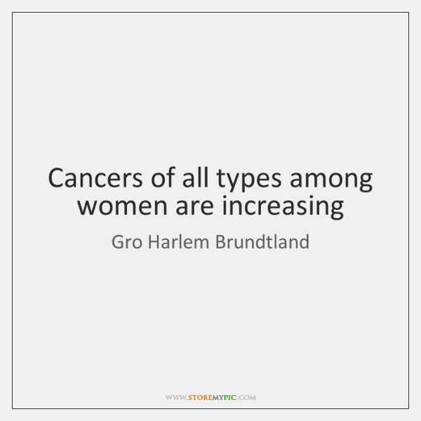 Cancers of all types among women are increasing