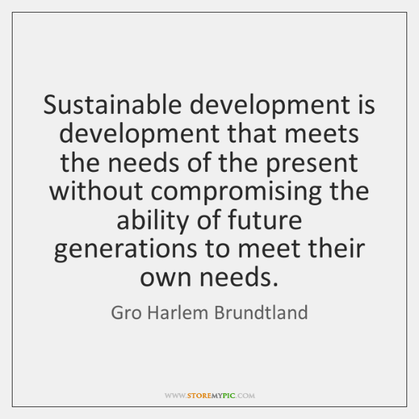 Sustainable development is development that meets the needs of the present without ...