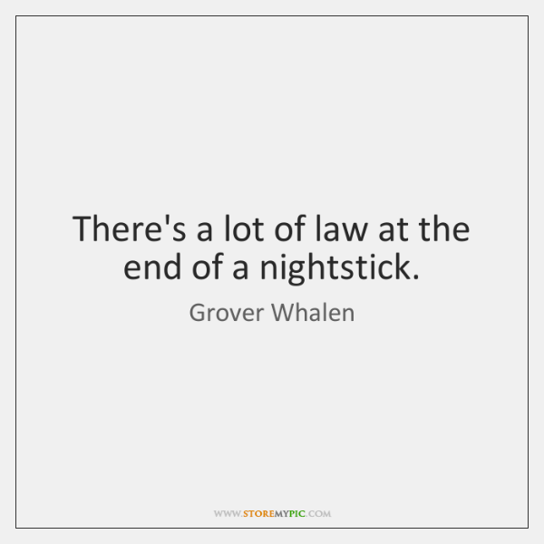 There's a lot of law at the end of a nightstick.