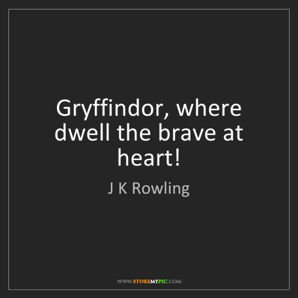 J K Rowling: Gryffindor, where dwell the brave at heart!