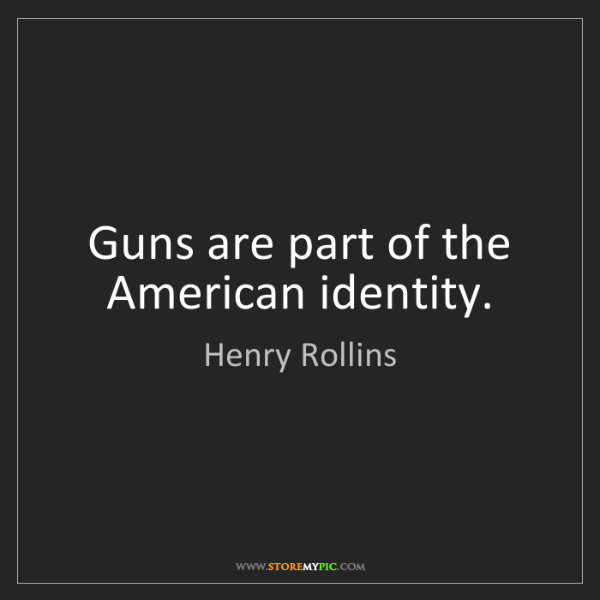Henry Rollins: Guns are part of the American identity.