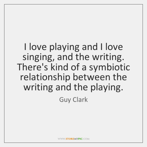 I love playing and I love singing, and the writing. There's kind ...