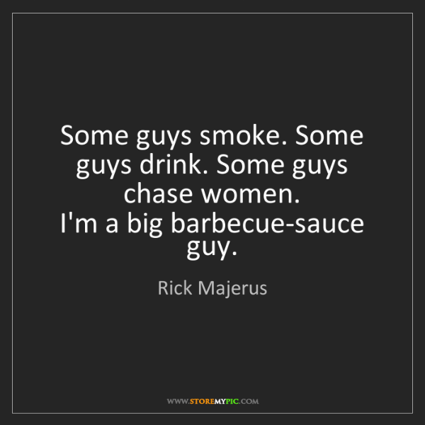 Rick Majerus: Some guys smoke. Some guys drink. Some guys chase women....