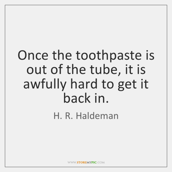 Once the toothpaste is out of the tube, it is awfully hard ...