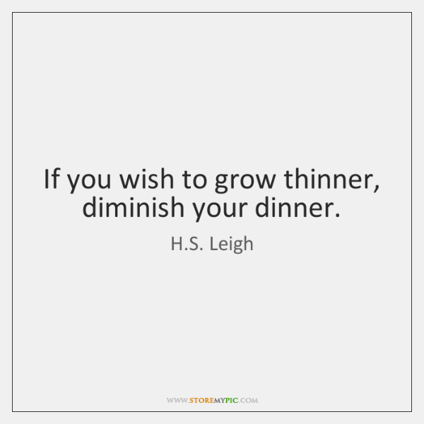 If you wish to grow thinner, diminish your dinner.