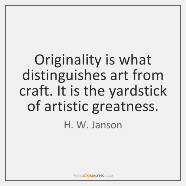 Originality is what distinguishes art from craft. It is the yardstick of ...
