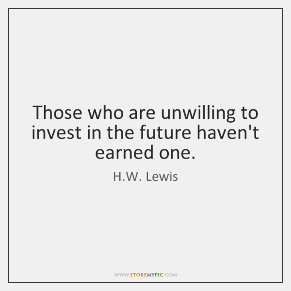 Those who are unwilling to invest in the future haven't earned one.