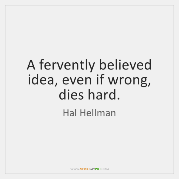 A fervently believed idea, even if wrong, dies hard.